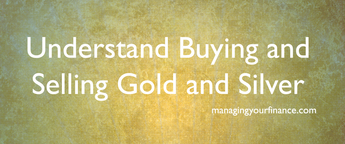 Understand Buying and Selling Gold and Silver