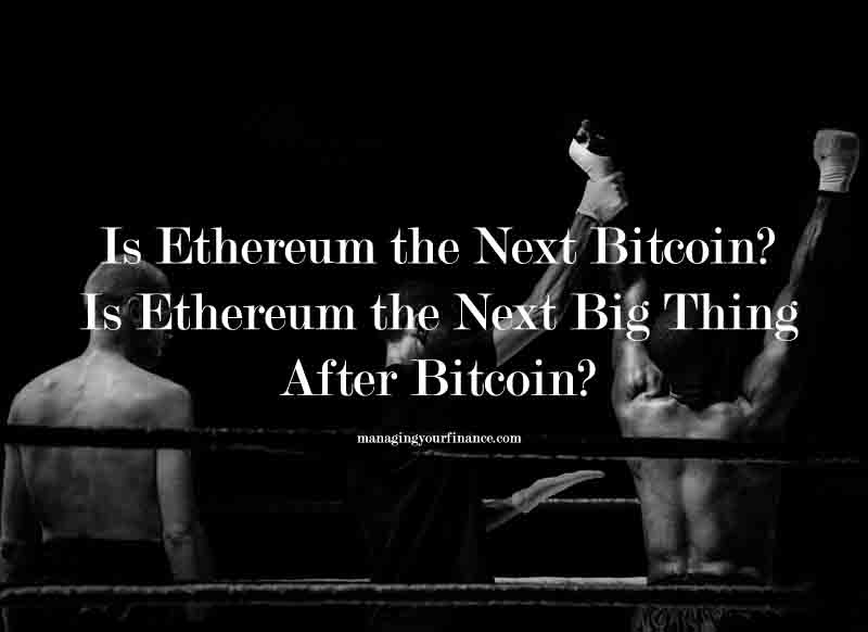 Is Ethereum the Next Bitcoin? Is It the Next Big Thing After Bitcoin?